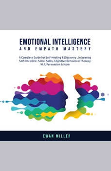 Emotional Intelligence and Empath Mastery: A Complete Guide for Self Healing & Discovery, Increasing Self Discipline, Social Skills, Cognitive Behavioral Therapy, NLP, Persuasion & More., Ewan Miller