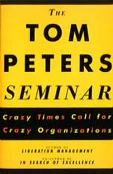The Tom Peters Seminar: Crazy Times Call for Crazy Organizations Crazy Times Call for Crazy Organizations, Tom Peters