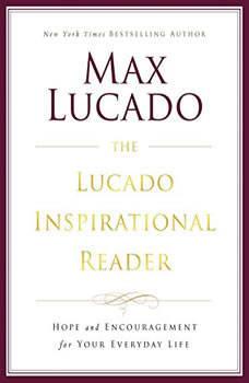 The Lucado Inspirational Reader: Hope and Encouragement for Your Everyday Life, Max Lucado