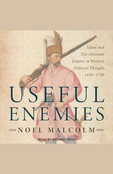 Useful Enemies: Islam and The Ottoman Empire in Western Political Thought, 1450-1750, Noel Malcolm