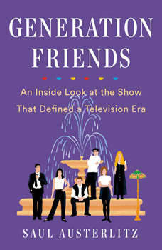 Generation Friends: An Inside Look at the Show That Defined a Television Era, Saul Austerlitz