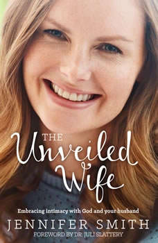 The Unveiled Wife: Embracing Intimacy With God and Your Husband Embracing Intimacy With God and Your Husband, Jennifer Smith