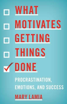 What Motivates Getting Things Done: Procrastination, Emotions, and Success, Mary Lamia