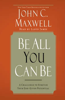 Be All You Can Be: A Challenge to Stretch Your God-Given Potential, John C. Maxwell