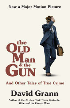 The Old Man and the Gun: And Other Tales of True Crime And Other Tales of True Crime, David Grann