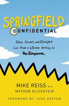 Springfield Confidential: Jokes, Secrets, and Outright Lies from a Lifetime Writing for The Simpsons Jokes, Secrets, and Outright Lies from a Lifetime Writing for The Simpsons, Mike Reiss