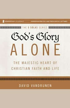 God's Glory Alone: Audio Lectures: The Majestic Heart of Christian Faith and Life, David VanDrunen