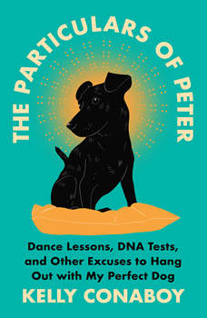 The Particulars of Peter: Dance Lessons, DNA Tests, and Other Excuses to Hang Out with My Perfect Dog, Kelly Conaboy