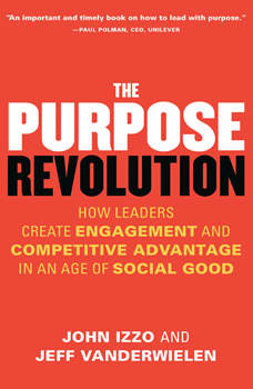 The Purpose Revolution: How Leaders Create Engagement and Competitive Advantage in an Age of Social Good, John B. Izzo , Ph.D.