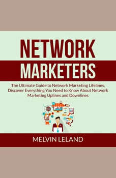 Network Marketers: The Ultimate Guide to Network Marketing Lifelines, Discover Everything You Need to Know About Network Marketing Uplines and Downlines, Melvin Leland