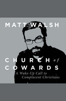 Church of Cowards: A Wake-Up Call to Complacent Christians, Matt Walsh