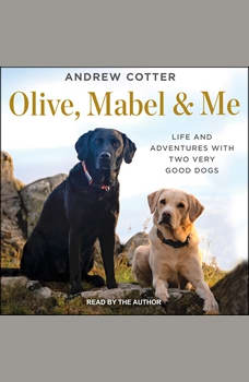 Olive, Mabel & Me: Life and Adventures with Two Very Good Dogs, Andrew Cotter