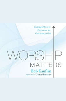 Worship Matters: Leading Others to Encounter the Greatness of God Leading Others to Encounter the Greatness of God, Bob Kauflin