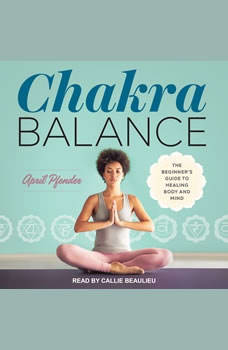 Chakra Balance: The Beginner's Guide to Healing Body and Mind, April Pfender