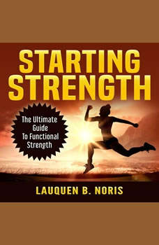 Starting Strength: The Ultimate Guide To Functional Strength, Lauquen B. Noris