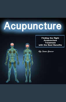 Acupuncture: Finding the Right Acupuncture Treatment with the Best Benefits, Quinn Spencer