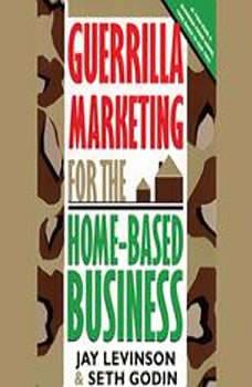 Guerrilla Marketing for the HomeBased Business, Jay Conrad Levinson and Seth Godin