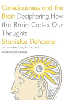 Consciousness and the Brain: Deciphering How the Brain Codes Our Thoughts, Stanislas Dehaene