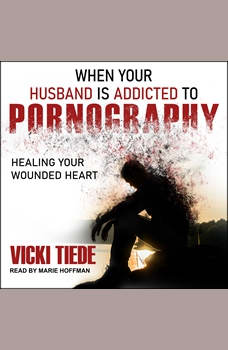 When Your Husband Is Addicted to Pornography: Healing Your Wounded Heart, Vicki Tiede