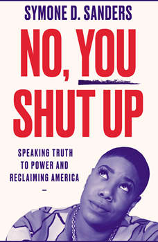 No, You Shut Up: Speaking Truth to Power and Reclaiming America, Symone D. Sanders