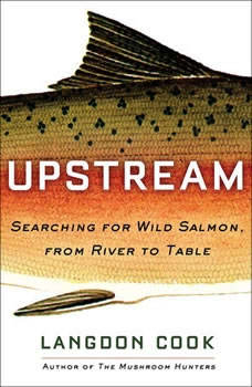 Upstream: Searching for Wild Salmon, from River to Table Searching for Wild Salmon, from River to Table, Langdon Cook