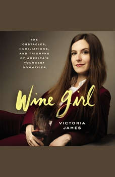 Wine Girl: The Obstacles, Humiliations, and Triumphs of America's Youngest Sommelier, Victoria James