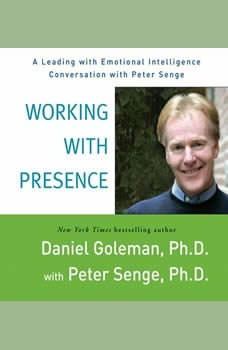 Working with Presence: A Leading with Emotional Intelligence Conversation with Peter Senge A Leading with Emotional Intelligence Conversation with Peter Senge, Prof. Daniel Goleman, Ph.D.