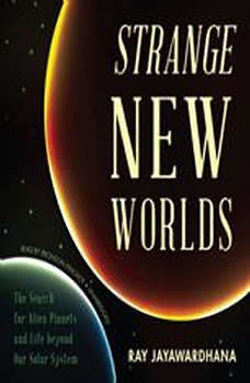 Strange New Worlds: The Search for Alien Planets and Life beyond Our Solar System, Ray Jayawardhana