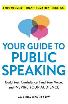Your Guide to Public Speaking: Build Your Confidence, Find Your Voice, and Inspire Your Audience, Amanda Hennessey