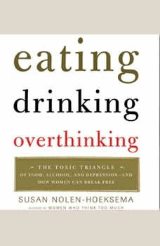 Eating, Drinking, Overthinking: The Toxic Triangle of Food, Alcohol, and Depressio, Susan Nolen-Hoeksema