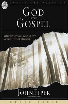 God Is the Gospel: Meditations on God's Love As the Gift of Himself Meditations on God's Love As the Gift of Himself, John Piper