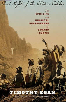 Short Nights of the Shadow Catcher: The Epic Life and Immortal Photographs of Edward Curtis The Epic Life and Immortal Photographs of Edward Curtis, Timothy Egan