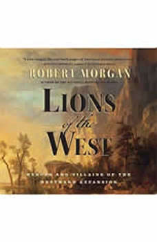 Lions of the West: Heroes and Villains of the Westward Expansion Heroes and Villains of the Westward Expansion, Robert Morgan