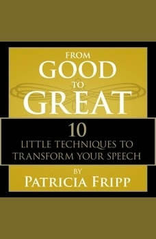 From Good to Great: 10 Little Techniques to Transform Your Speech, Patricia Fripp