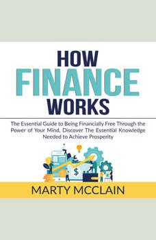 How Finance Works: The Essential Guide to Being Financially Free Through the Power of Your Mind, Discover The Essential Knowledge Needed to Achieve Prosperity, Marty McClain