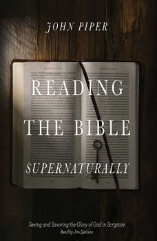 Reading the Bible Supernaturally: Seeing and Savoring the Glory of God in Scripture Seeing and Savoring the Glory of God in Scripture, John Piper
