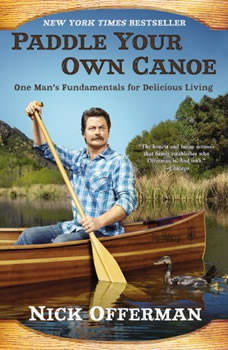 Paddle Your Own Canoe: One Man's Fundamentals for Delicious Living One Man's Fundamentals for Delicious Living, Nick Offerman