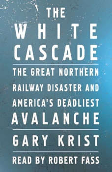 The White Cascade: The Great Northern Railway Disaster and America's Deadliest Avalanche, Gary Krist