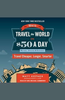 How to Travel the World on $50 a Day: Revised: Travel Cheaper, Longer, Smarter Travel Cheaper, Longer, Smarter, Matt Kepnes