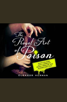 Royal Art of Poison, The: Filthy Palaces, Fatal Cosmetics, Deadly Medicine, and Murder Most Foul, Eleanor Herman