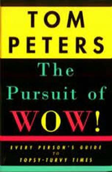 The Pursuit of Wow!: Every Person's Guide to Topsy-turvy Times, Tom Peters