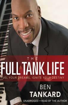 The Full Tank Life: Fuel Your Dreams, Ignite Your Destiny Fuel Your Dreams, Ignite Your Destiny, Ben Tankard