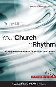 Your Church in Rhythm: The Forgotten Dimensions of Seasons and Cycles, Bruce B. Miller
