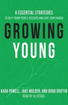 Growing Young: Six Essential Strategies to Help Young People Discover and Love Your Church Six Essential Strategies to Help Young People Discover and Love Your Church, Kara Powell