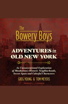The Bowery Boys: Adventures in Old New York: An Unconventional Exploration of Manhattan's Historic Neighborhoods, Secret Spots and Colorful Characters, Tom Meyers
