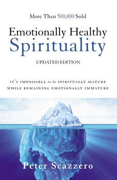 Emotionally Healthy Spirituality: It's Impossible to Be Spiritually Mature, While Remaining Emotionally Immature, Peter Scazzero