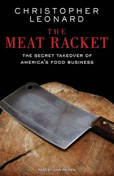 The Meat Racket: The Secret Takeover of America's Food Business, Christopher Leonard