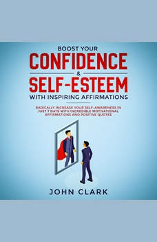 Boost your confidence & self esteem with inspiring affirmations, Radically increase your self awareness in just 7 days with incredible motivational  affirmations and positive quotes , John Clark