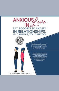 Anxious in Love  Say Goodbye to Anxiety in Relationships. If I Can do it, YOU Can Too!: Understanding and Overcoming Anxiety in Relationships, Amanda Palermo