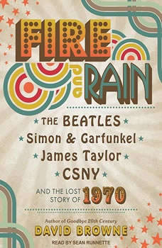 Fire and Rain: The Beatles, Simon and Garfunkel, James Taylor, CSNY and the Lost Story of 1970, David Browne